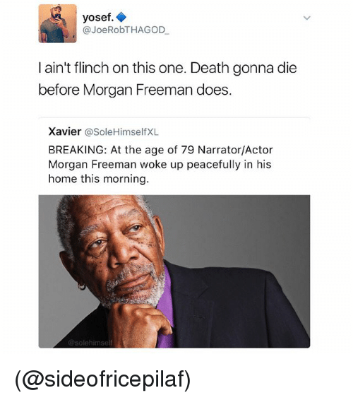 Morgan Freeman, Death, and Home: yosef  Joe RobTHAGOD  I ain't flinch on this one. Death gonna die  before Morgan Freeman does  Xavier  asoleHimself XL  BREAKING: At the age of 79 Narrator/Actor  Morgan Freeman woke up peacefully in his  home this morning  @solehimself (@sideofricepilaf)