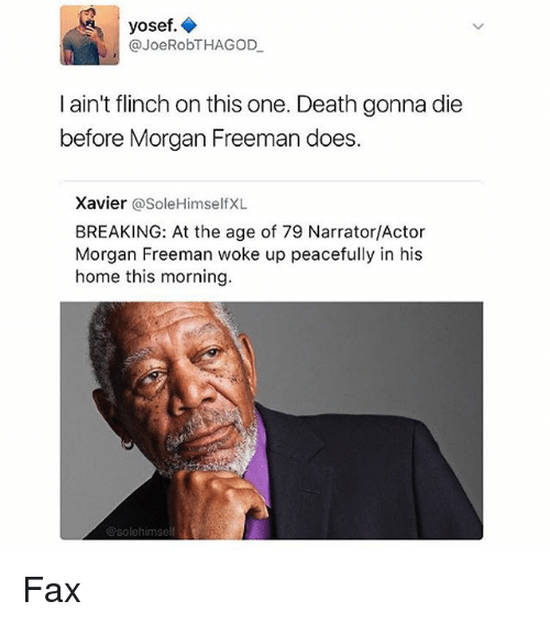 Memes, Morgan Freeman, and Death: yosef.  @JoeRobTHAGOD  l ain't flinch on this one. Death gonna die  before Morgan Freeman does.  Xavier  @Sole Himself XL  BREAKING: At the age of 79 Narrator/Actor  Morgan Freeman woke up peacefully in his  home this morning.  esolehimself Fax