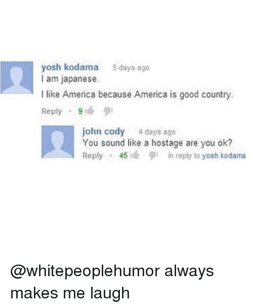 America, Memes, and Good: yosh kodama 5days ago  I am japanese.  I like America because America is good country  Reply . 9  john cody 4 days ago  You sound like a hostage are you ok?  Reply . 45 1cb in reply to yosh kodama @whitepeoplehumor always makes me laugh