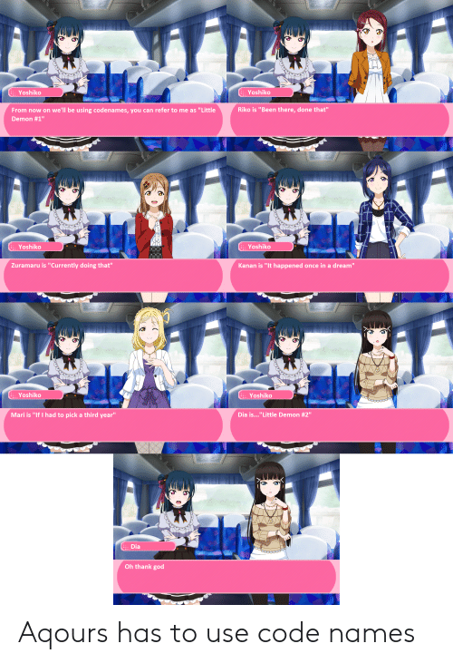 """Code Names: ::: Yoshiko  ::. Yoshiko  From now on we'll be using codenames, you can refer to me as """"Little  Demon #1""""  Riko is """"Been there, done that""""  ::. Yoshiko  ::. Yoshiko  Zuramaru is """"Currently doing that""""  Kanan is """"It happened once in a dream""""  ::: Yoshiko  ::. Yoshiko  Mari is """"If I had to pick a third year""""  Dia is  """" Little Demon #2""""  ::: Dia  Oh thank god Aqours has to use code names"""