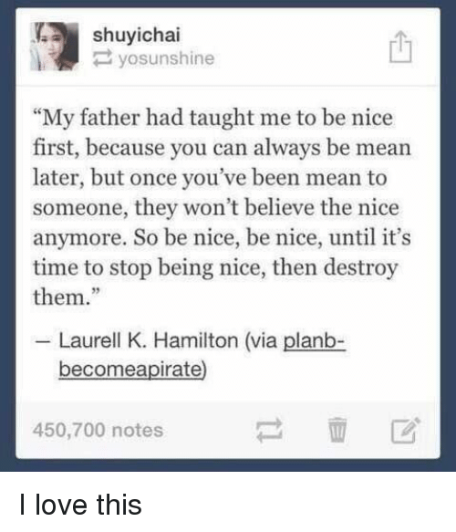 """Girl Memes, Hamilton, and Can: yosunshine  """"My father had taught me to be nice  first, because you can always be mean  later, but once you've been mean to  someone, they won't believe the nice  anymore. So be nice, be nice, until it's  time to stop being nice, then destroy  them.""""  Laurell K. Hamilton (via planb-  become apirate  450,700 notes I love this"""