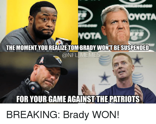 meme: YOTA  YOTA  THE MOMENT YOUREALIZETOMBRADY WONT BE SUSPENDED  @NFL MEME  FOR YOUR GAME AGAINST THE PATRIOTS BREAKING: Brady WON!