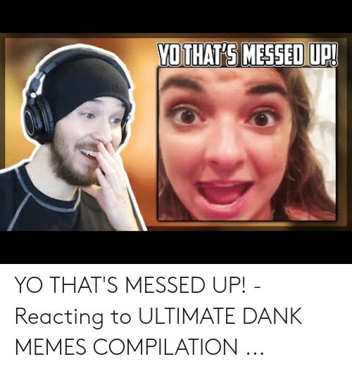 Ultimate Dank: YOTHATS MESSED UP! YO THAT'S MESSED UP! - Reacting to ULTIMATE DANK MEMES COMPILATION ...