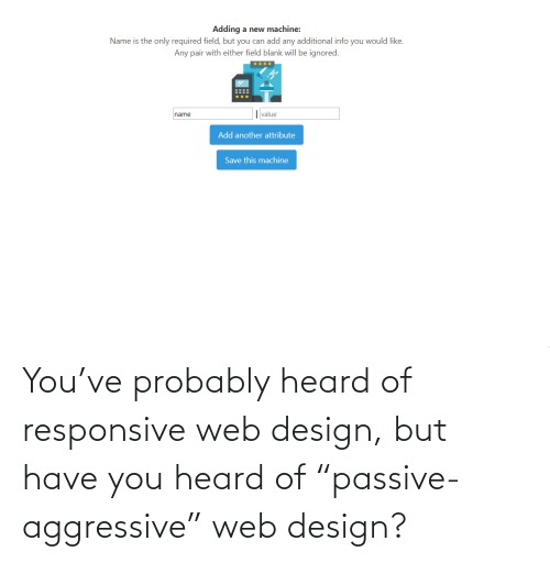 "Design: You've probably heard of responsive web design, but have you heard of ""passive-aggressive"" web design?"