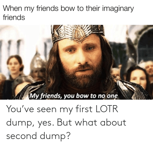 lotr: You've seen my first LOTR dump, yes. But what about second dump?