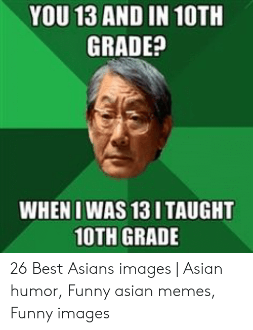 Asian Memes Funny: YOU 13 AND IN 10TH  GRADE?  WHEN I WAS 13 I TAUGHT  10TH GRADE 26 Best Asians images | Asian humor, Funny asian memes, Funny images
