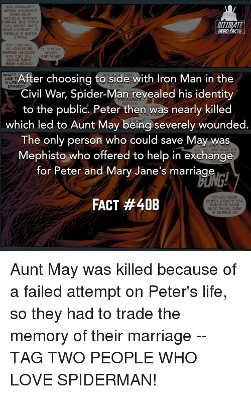 Elf, Iron Man, and Ironic: you 5AOULDn't  uNORRy you RS ELF  OVER suCA  DE Cal 5, mis CER  PARKER, But since  ULTIMATE  you askED.  youR Con 5Ent.  HERO FACTS  REaLLy Is Quite  simPLE.  you tuo WILL  no LonGER BE  mPLy  maRRIED. BEcause  you tuo WILL  fiaPPEnED.  n6VER Rave  B6En maRRIED.  After choosing to side  with Iron Man in the  WHAT? LIKE A LIFE  ERASED?  Civil War, Spider-Man revealed his identity  OVE.  to the public. Peter then was nearly killed  which led to Aunt May being severely wounded  The only person who could save May was  Mephisto who offered to help in exchange  for Peter and Mary Jane's marriage  DID you heaR  FACT #408  that? that's the  SounD OF YOUR  aunt DyinG time.  5 neaRLy uPI Aunt May was killed because of a failed attempt on Peter's life, so they had to trade the memory of their marriage -- TAG TWO PEOPLE WHO LOVE SPIDERMAN!