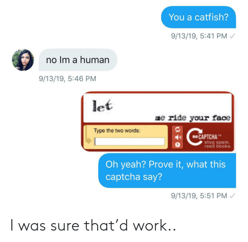 Catfished: You a catfish?  9/13/19, 5:41 PM  no Im a human  9/13/19, 5:46 PM  let  me ride your face  Type the two words:  eCAPTCHA  stop spam  read books.  Oh yeah? Prove it, what this  captcha say?  9/13/19, 5:51 PM I was sure that'd work..