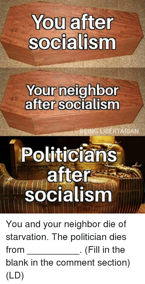 Memes, Socialism, and Politicians: You after  Socialism  Your neighbor  after socialism  0  BEING LIBERTARIAN  Politicians  after  socialism You and your neighbor die of starvation.  The politician dies from __________.  (Fill in the blank in the comment section)  (LD)