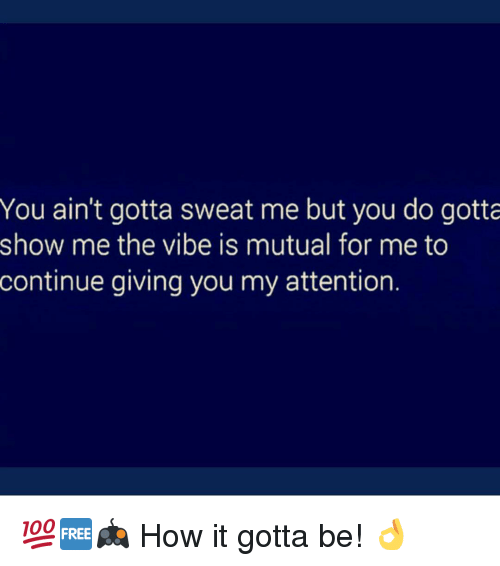 Memes, The Vibe, and 🤖: You ain't gotta sweat me but you do gotta  show me the vibe is mutual for me to  continue giving you my attention. 💯🆓🎮 How it gotta be! 👌