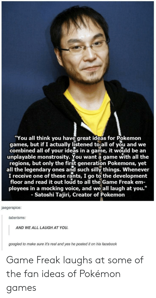 "pokemons: ""You all think you have great ideas for Pokemon  games, but if I actually listened to all of you and we  combined all of your ideas in a game, it would be an  unplayable monstrosity. You want a game with all the  regions, but only the first generation Pokemons, yet  all the legendary ones and such silly things. Whenever  I receive one of these rants, I go to the development  floor and read it out loud to all the Game Freak em-  ployees in a mocking voice, and weall laugh at you.""  - Satoshi Tajiri, Creator of Pokemon  jaegerspice  taberisms:  AND WE ALL LAUGH AT YOU  googled to make sure it's real and yes he posted it on his facebook Game Freak laughs at some of the fan ideas of Pokémon games"
