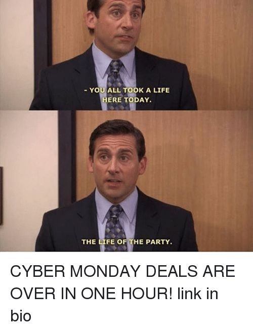 Life, Memes, and Party: YOU ALL TOOK A LIFE  ERE TODAY  THE LIFE OF THE PARTY. CYBER MONDAY DEALS ARE OVER IN ONE HOUR! link in bio