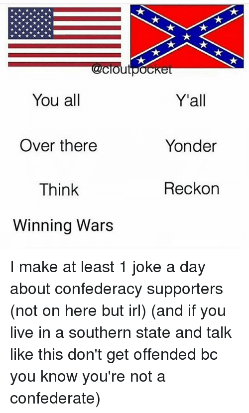 Memes, Live, and Confederacy: You all  Y'all  Over there  Think  Winning Wars  Yonder  Reckon I make at least 1 joke a day about confederacy supporters (not on here but irl) (and if you live in a southern state and talk like this don't get offended bc you know you're not a confederate)
