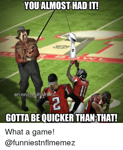 Gotta Be Quicker: YOU ALMOST HAD IT!  @FUNNIEST NFLMEMES  GOTTA BE QUICKER THANTHAT! What a game! @funniestnflmemez
