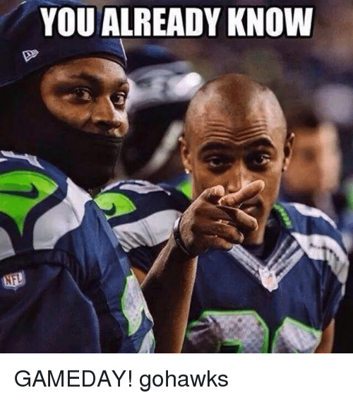 you already know gameday gohawks 769197 you already know gameday! gohawks seattle seahawks meme on sizzle,Seahawks Game Day Meme