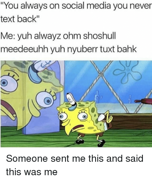 "ohm: ""You always on social media you never  text back""  Me: yuh alwayz ohm shoshull  meed eeuhh yuh nyuberr tuxt bahk Someone sent me this and said this was me"