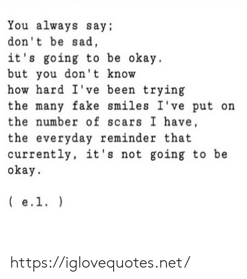 scars: You always say;  don't be sad,  it's going to be okay  but you don't know  how hard I've been trying  the many fake smiles I've put on  the number of scars I have,  the everyday reminder that  currently, it's not going to be  okay  e.1. https://iglovequotes.net/