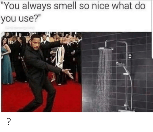 "Smell: ""You always smell so nice what do  you use?"" ?"