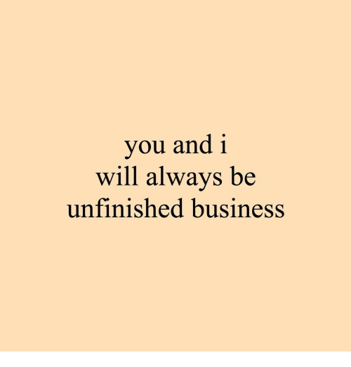 Unfinished Business: you and 1  will always be  unfinished business