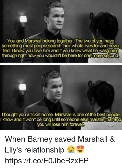 Barney, Love, and Memes: You and Marshall belong together. The two of you have  something most people search their whole lives for and never  find. know you love him and if you knew what he wasgoing  through right now you wouldn't be here for one moresecond  I bought you a ticket home. Marshall is one of the best people  I know and it won't be long until someone else realizes thatand  you will lose him forever When Barney saved Marshall & Lily's relationship 😭😍 https://t.co/F0JbcRzxEP