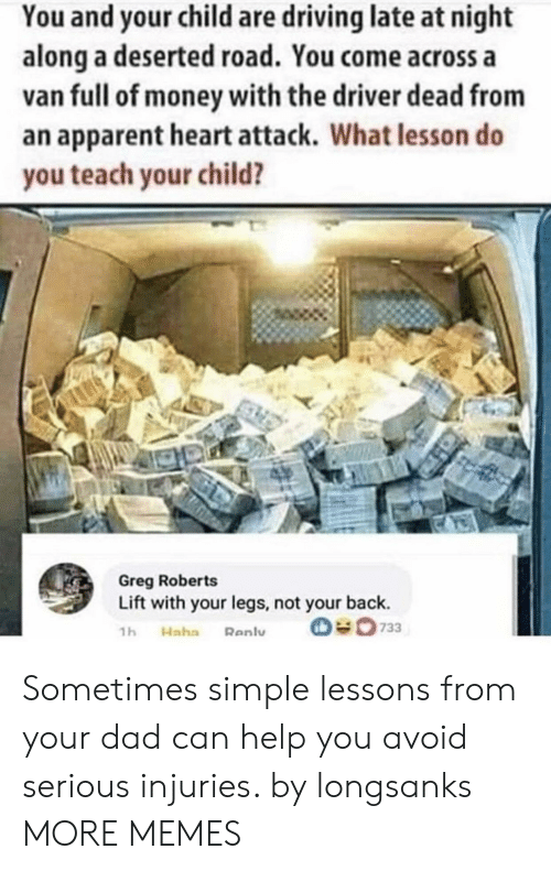 apparent: You and your child are driving late at night  along a deserted road. You come across a  van full of money with the driver dead from  an apparent heart attack. What lesson do  you teach your child?  Greg Roberts  Lift with your legs, not your back.  O733  1h  Haha  Renly Sometimes simple lessons from your dad can help you avoid serious injuries. by longsanks MORE MEMES