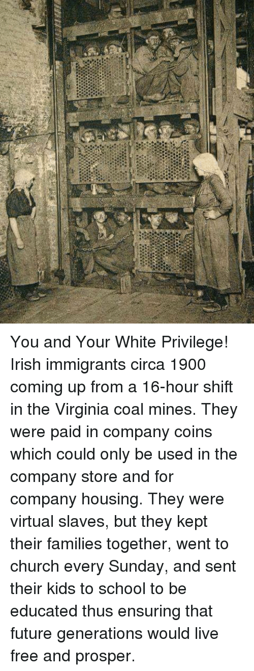 prosper: You and Your White Privilege!  Irish immigrants circa 1900 coming up from a 16-hour shift in the Virginia coal mines.  They were paid in company coins which could only be used in the company store and for company housing.  They were virtual slaves, but they kept their families together, went to church every Sunday, and sent their kids to school to be educated thus ensuring that future generations would live free and prosper.