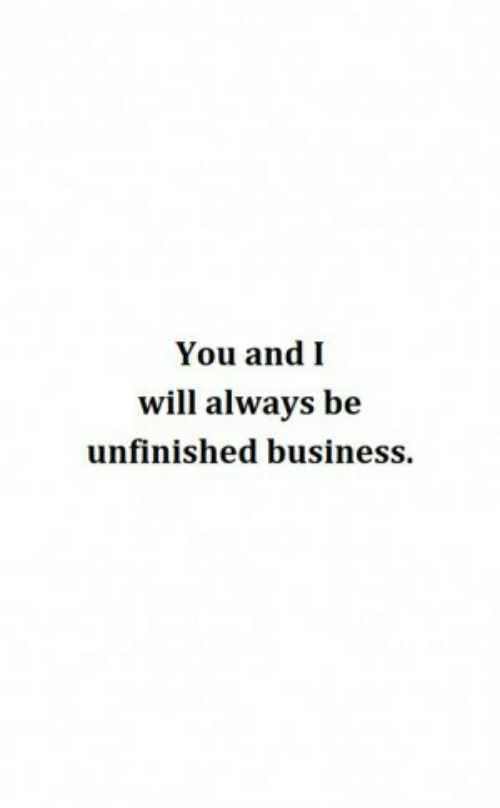 Unfinished Business: You andI  will always be  unfinished business.