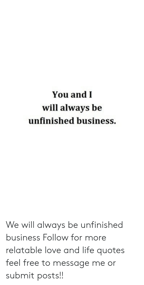 Unfinished Business: You andI  will always be  unfinished business We will always be unfinished business  Follow for more relatable love and life quotes     feel free to message me or submit posts!!