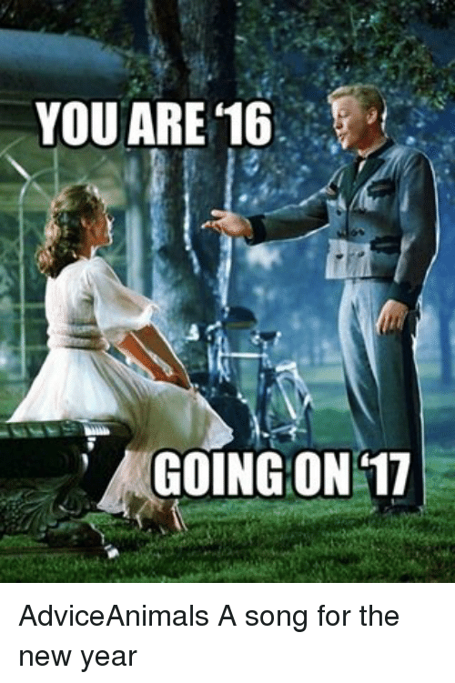 Memes, A Song, and Adviceanimals: YOU ARE 16  GOING ON 17 AdviceAnimals A song for the new year