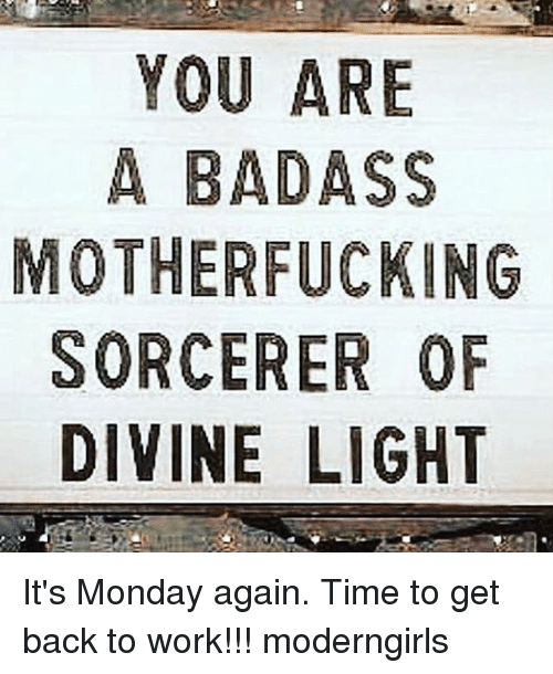 Memes, Work, and Time: YOU ARE  A BADASS  MOTHERFUCKING  SORCERER OF  DIVINE LIGHT It's Monday again. Time to get back to work!!! moderngirls