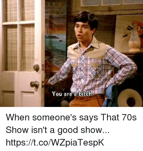 70s Show: You are a bitch When someone's says That 70s Show isn't a good show... https://t.co/WZpiaTespK