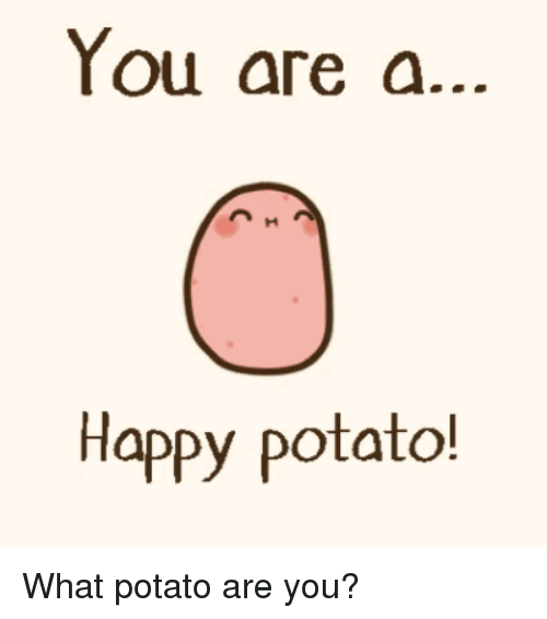 Funny, Awkward, and Happy: You are a.  Happy potato! What potato are you?