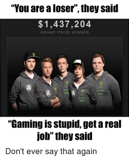 """Video Games, Grand, and Gaming: """"You are a loser ,they said  1,437,204  GRAND PRIZE  NNER  """"Gaming is stupid, getareal  job"""" they said Don't ever say that again"""