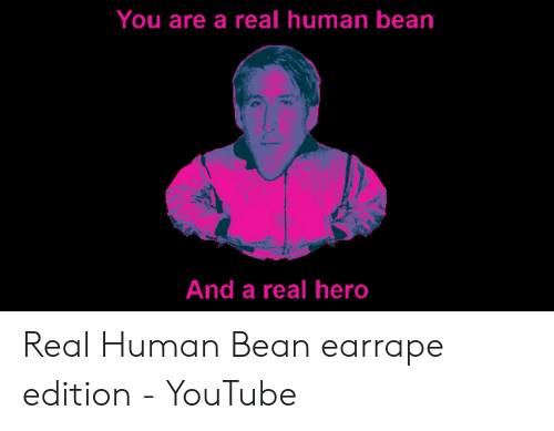 A Real Human Bean: You are a real human bean  And a real hero Real Human Bean earrape edition - YouTube