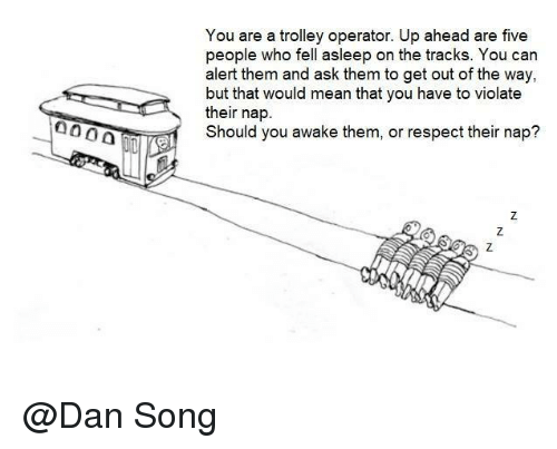 trolleys: You are a trolley operator. Up ahead are five  sleep on the trac  alert them and ask them to get out of the way,  but that would mean that you have to violate  their nap.  Should you awake them, or respect their nap? @Dan Song