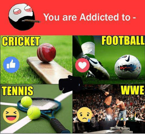 Funny: You are Addicted to  FOOTBALL  CRICKET  WWE  TENNIS