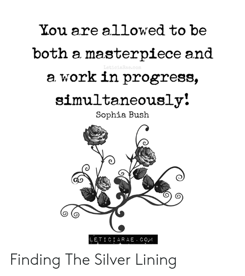 sophia bush: You are allowed to be  both a masterpiece and  LeticiaRae.com  a work in progress,  simultaneously!  Sophia Bush  LETICIA R A E .COM Finding The Silver Lining