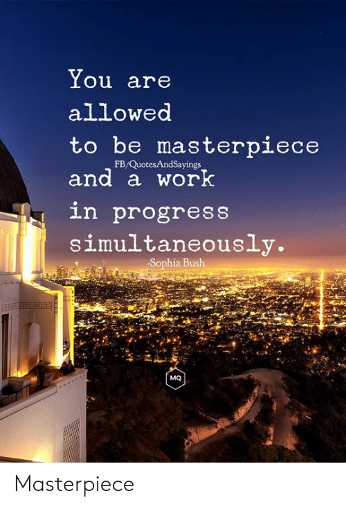 sophia bush: You are  allowed  to be masterpiece  FB/QuotesAndSayings  and a work  in progress  simultaneously.  Sophia Bush  MQ Masterpiece