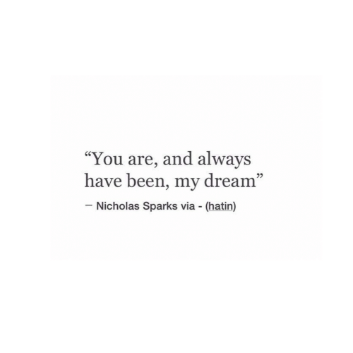 """Nicholas: """"You are, and always  have been, my dream""""  60  95  Nicholas Sparks via (hatin)"""