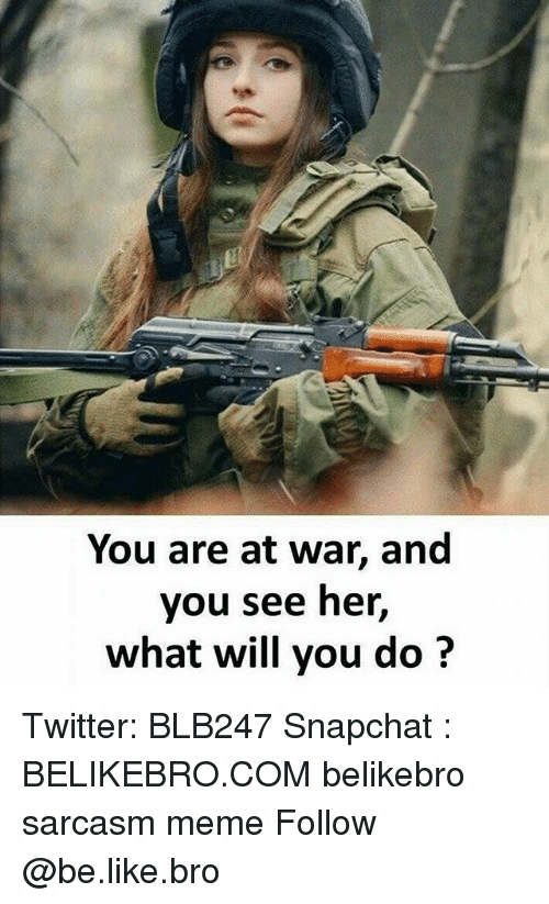 Be Like, Meme, and Memes: You are at war, and  you see her,  what will you do Twitter: BLB247 Snapchat : BELIKEBRO.COM belikebro sarcasm meme Follow @be.like.bro