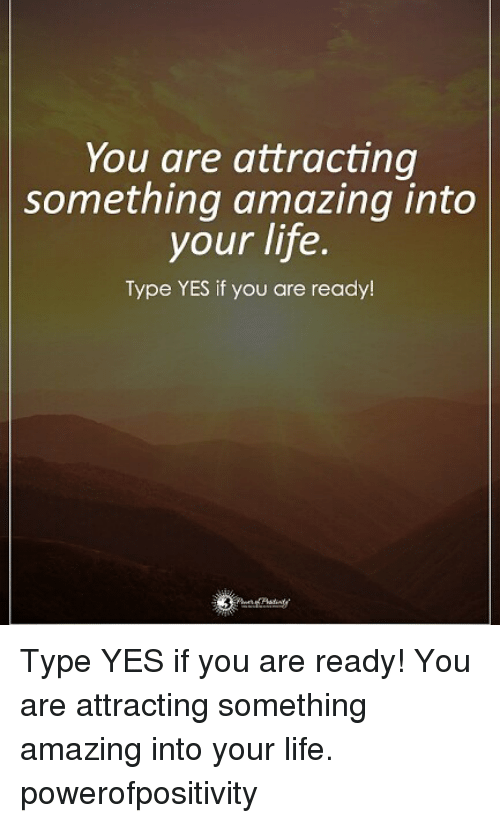 Life, Memes, and Amazing: You are attracting  something amazing into  your life.  Type YES if you are ready! Type YES if you are ready! You are attracting something amazing into your life. powerofpositivity