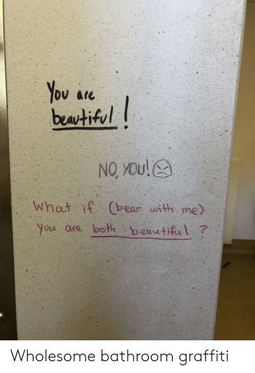 graffiti: You are  beatiful  NO YOu!  What if Cbear with me)  you are both beautiful? Wholesome bathroom graffiti