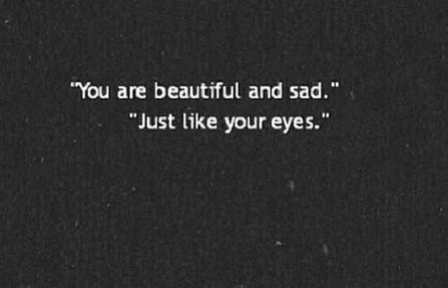 """you are beautiful: You are beautiful and sad.""""  Just like your eyes."""""""