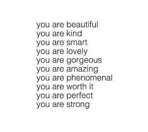 you are beautiful: you are beautiful  you are kind  you are smart  you are lovely  you are gorgeous  you are amazing  you are phenomenal  you are worth it  you are perfect  you are strong