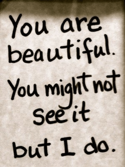 you are beautiful: You are  beautiful  You might ndt  See it  but I do.