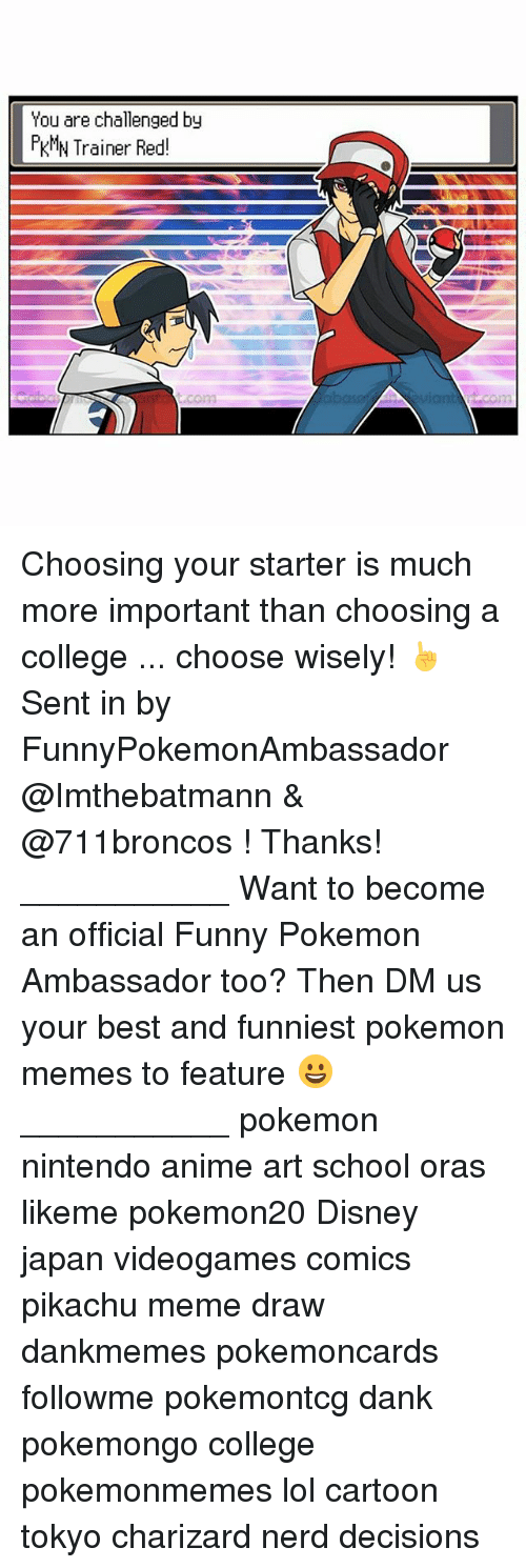 Anime, College, and Dank: You are challenged by  KMN Trainer Red! Choosing your starter is much more important than choosing a college ... choose wisely! ☝️ Sent in by FunnyPokemonAmbassador @Imthebatmann & @711broncos ! Thanks! ___________ Want to become an official Funny Pokemon Ambassador too? Then DM us your best and funniest pokemon memes to feature 😀 ___________ pokemon nintendo anime art school oras likeme pokemon20 Disney japan videogames comics pikachu meme draw dankmemes pokemoncards followme pokemontcg dank pokemongo college pokemonmemes lol cartoon tokyo charizard nerd decisions