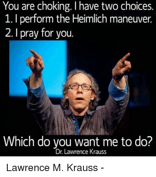 Memes, 🤖, and  Pray: You are choking. I have two choices.  1. performthe Heimlich maneuver.  2. I pray for you.  Which do you want me to do?  Dr. Lawrence Krauss Lawrence M. Krauss -