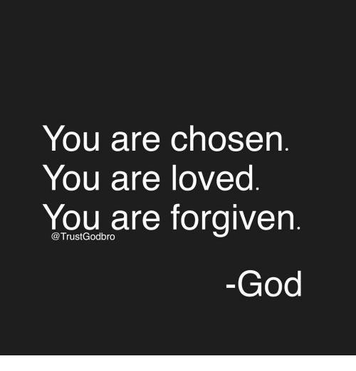 You Are Forgiven: You are chosen  You are loved  You are forgiven  Trust Godbro  God