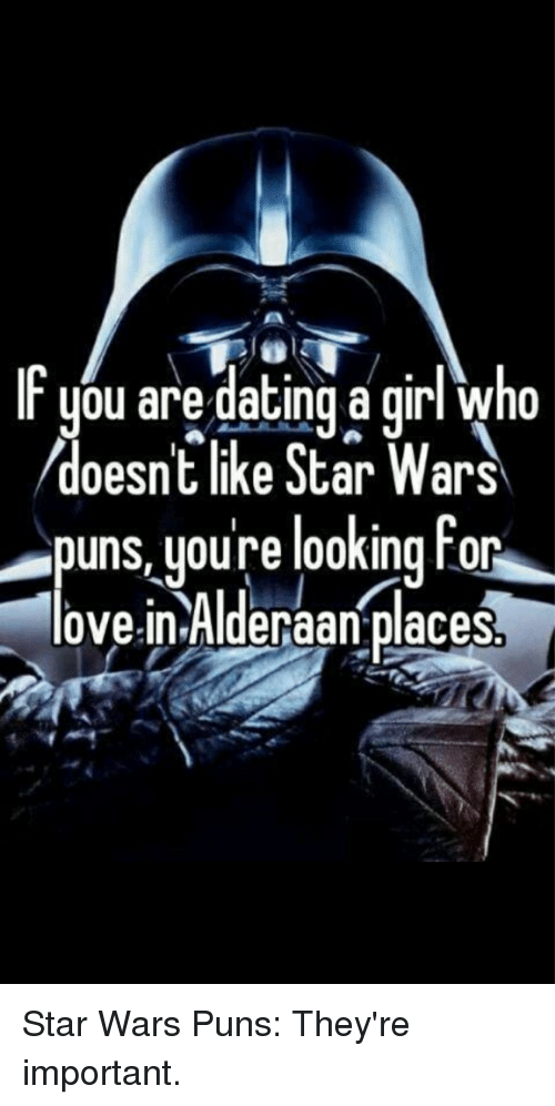 puns: you are dating a girl who  doesn't like Star Wars  puns youre looking for  lovein Alderaan places Star Wars Puns: They're important.