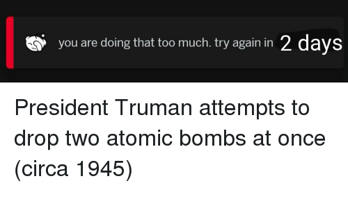 truman: you are doing that too much. try again in 2 days President Truman attempts to drop two atomic bombs at once (circa 1945)